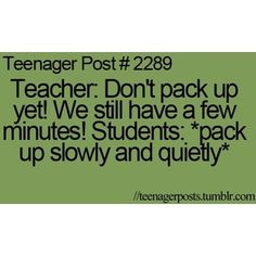 No one ever listens. Or when the teacher tells you not to line up in front of the door and you slowly move there.