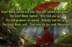 """Great Monk, let me ask you: How can I attain liberation?"" The Great Monk replied: ""Who tied you up?"" This old gardener answered: ""Nobody tied me up."" The Great Monk said: ""Then why do you seek liberation?"" #Love #BrokenRelationships #Hurt #BrokenHeart #picturequotes  View more #quotes on http://quotes-lover.com"