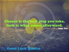 Chance is the first step you take, luck is what comes afterward. Good Luck Quotes, Amy Tan, You Take, First Step