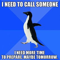 I always need time to prepare to make a phone call. The phone call is usually worse than the problem I'm having.