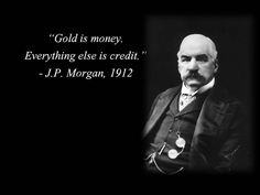 A year before the Federal Reserve Act was passed in 1913, J.P. Morgan, the Rothschild lieutenant bankster said it himself. Having no gold means debt slave.