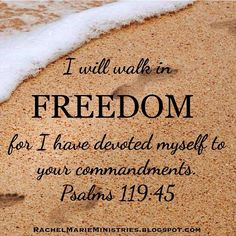 I will walk in freedom, for I have devoted myself to your commandments. Psalms 119:45 NLT  Reading and practicing God's Word sets us free! :)