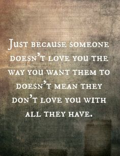 Just because someone doesn't love you the way you want them to doesn't mean they don't love you with all they have.