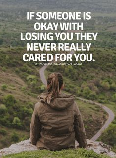 Care Quotes If someone is okay with losing you they never really cared for you.