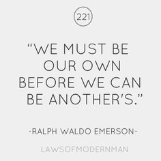 We Must Be Our Own Before We Can Be Another's ~ Ralph Waldo Emerson