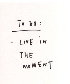 To do: live in the moment