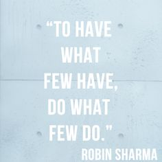 To have what few have, do what few do.