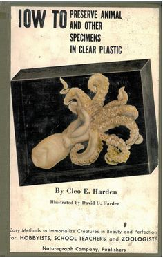 How to preserve animal and other specimens in clear plastic, by Cleo Harden  My Grandfather.  I currently have this book.  Thank you mom
