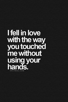 I fell in love with the way u touched me without using ur hands
