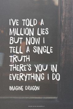I've told a million lies but now I tell a single truth There's you in everything I do - Imagine Dragon | Emily made this with Spoken.ly