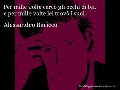 Aforisma di Alessandro Baricco , Per mille volte cercò gli occhi di lei, e per mille volte lei trovò i suoi.