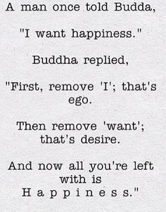 """Quote (unknown): A man once told Buddha, """" I want happiness """". Buddha replied, """"First, remove ' I '; that's ego. Buddhist Quotes, Spiritual Quotes, Wisdom Quotes, Quotes To Live By, Positive Quotes, Quotes On Ego, Buddhist Teachings, Great Quotes, Inspirational Quotes"""