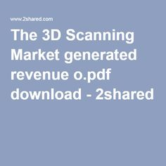 The 3D Scanning Market generated revenue o.pdf download - 2shared