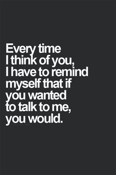Every time I think of you, I have to remind myself that if you wanted to talk to me, you would.