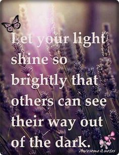 """""""Let your light shine so brightly that others can see their way out of the dark"""" / quoted thoughts for inspiration Be Light, Let Your Light Shine, Love And Light, Great Quotes, Quotes To Live By, Inspirational Quotes, Awesome Quotes, Motivational Quotes, Inspiring Sayings"""
