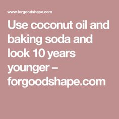 Use coconut oil and baking soda and look 10 years younger – forgoodshape.com