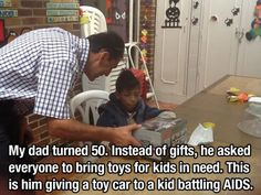 My dad turned 50. Instead of gifts, he asked everyone to bring toys for kids in need. This is him giving a toy car to a kid battling AIDS.