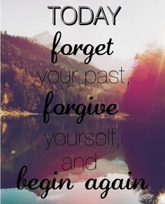 today forget your past, forgive yourself and begin again. Forgiveness quotes start over 2013 Words Quotes, Me Quotes, Motivational Quotes, Inspirational Quotes, Sayings, Positive Quotes, Famous Quotes, Motivational Speakers, Quotes Images