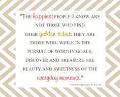 """""""The happiest people I know are not those who find their golden ticket; they are those who, while in the pursuit of worthy goals, discover and treasure the beauty and sweetness of everyday moments."""" - Dieter F. Uchtdorf"""