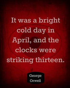 "This opening line from George Orwell's famous novel, 1984, reads, ""It was a bright, cold day in April, and the clocks were striking thirteen."""