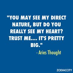 """You may see my direct nature, but do you really see my heart? Trust me... It's pretty big."" ~ Aries Thought"