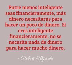 ... Cuanto menos inteligente seas financieramente, más dinero necesitarás para hacer un poco de dinero. Si eres inteligene financieramente, no se necesita nada de dinero para hacer mucho dinero. Robert Kiyosaki.