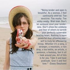 """Don't let someone steal your tenderness. Don't allow the coldness and fear of others to tarnish your perfectly vulnerable beating heart."" ~ Zooey Deschanel {Girls Being Girls: Women Embracing Femininity} Now Quotes, Great Quotes, Quotes To Live By, Life Quotes, Funny Quotes, Inspirational Quotes, Motivational, Quick Quotes, Girly Quotes"
