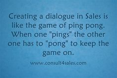 Creating a dialogue in Sales is like the game of ping pong. When...