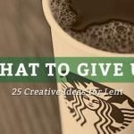 What to Give Up for Lent: 25 Creative Ideas