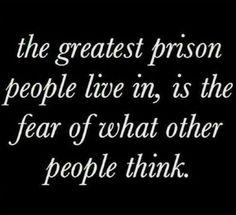 Turkish: Insanların yaşadığı en büyük hapis, başkaları onların hakkında nasıl düşündükleri korkusu.