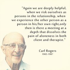 """Again we are deeply helpful, when we risk ourselves as persons in the relationship, when we experience the other person as a person in his/her own right, only then is there a meeting at a depth that dissolves the pain of aloneness in both client and therapist."" - Carl Rogers"