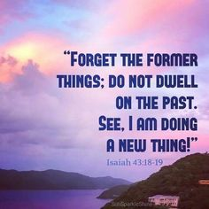 KJV: Remember ye not the former things, neither consider the things of old. 43:19Behold, I will do a new thing; now it shall spring forth; shall ye not know it? I will even make a way in the wilderness, and rivers in the desert.