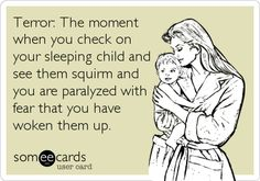 Terror: The moment when you check on your sleeping child and see them squirm and you are paralyzed with fear that you have woken them up.