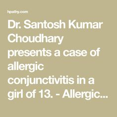 Dr. Santosh Kumar Choudhary presents a case of allergic conjunctivitis in a girl of 13. - Allergic Conjunctivitis Treated by Classical Homeopathy - Clinical Cases