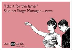 'I do it for the fame!' Said no Stage Manager......ever.  YOU'RE WELCOME.  #stagemanager