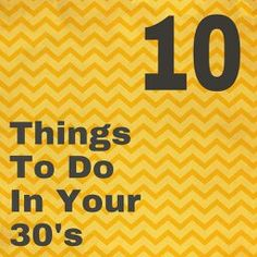10 Things to do in your 30's!