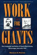 Work for Giants: The Campaign and Battle of Tupelo/Harrisburg, Mississippi, June-July 1864