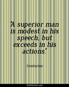 """A superior man is modest in his speech, but exceeds in his actions."" - Confucius."
