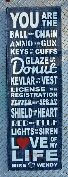 You are the ball to my chain, ammo to my gun, keys to my cuffs, glaze on my donut, kevlar in my vest, license to my registrations, pepper to my spray, shield over my heart, red to my blue, lights to my siren, love of my life.