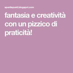fantasia e creatività con un pizzico di praticità!