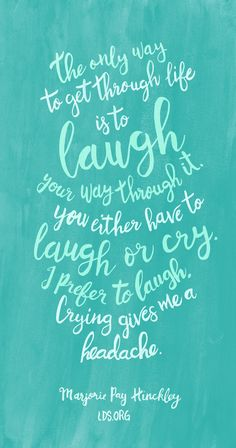 The only way to get through life is to laugh your way through it. You either have to laugh or cry. I prefer to laugh. Crying gives me a headache.—Marjorie Pay Hinckley #LDS