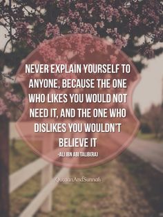 """Never explain yourself to anyone, because the one who likes you would not need it, and the one who dislikes you wouldn't believe it."" -Imam Ali (AS)"