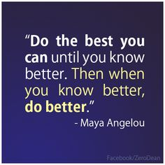 """""""Do the best you can until you know better. Then when you know better, do better."""" — Maya Angelou"""