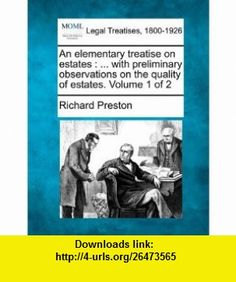 An elementary treatise on estates ... with preliminary observations on the quality of estates. Volume 1 of 2 (9781240041206) Richard Preston , ISBN-10: 1240041209  , ISBN-13: 978-1240041206 ,  , tutorials , pdf , ebook , torrent , downloads , rapidshare , filesonic , hotfile , megaupload , fileserve