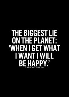 The.... I'll be happy when attitude, is so detrimental to our spiritual health. Don't postpone happiness for something or someone down the line.