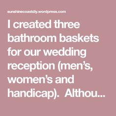I created three bathroom baskets for our wedding reception (men's, women's and handicap). Although you can purchase these baskets ready made for a cost, it was easy to round everything up and save…
