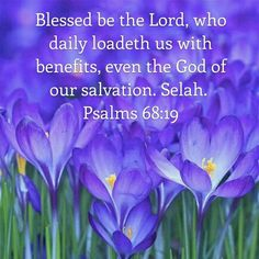 Verse of the Day: Psalms Blessed be the Lord, who daily loadeth us with benefits, even the God of our salvation. We all need to start waking up with praise on our lips, focused… Bible Verses Kjv, Psalms Quotes, Bible Psalms, Bible Prayers, Bible Art, Psalm 68 19, Healing Words, Jesus Is Lord, Jesus Christ