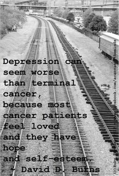 """""""Depression can seem worse than terminal cancer, because most cancer patients feel loved and they have hope and self-esteem."""""""