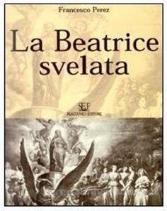 La Beatrice svelata : preparazione alla intelligenza di tutte le opere di Dante Alighieri / Francesco Perez ; ristampa a cura di Giuseppe Lo Manto - Palermo : Flaccovio, imp. 2001
