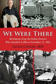 We Were There: Revelations from the Dallas Doctors Who Attended to JFK on November 22, 1963 By Allen Childs